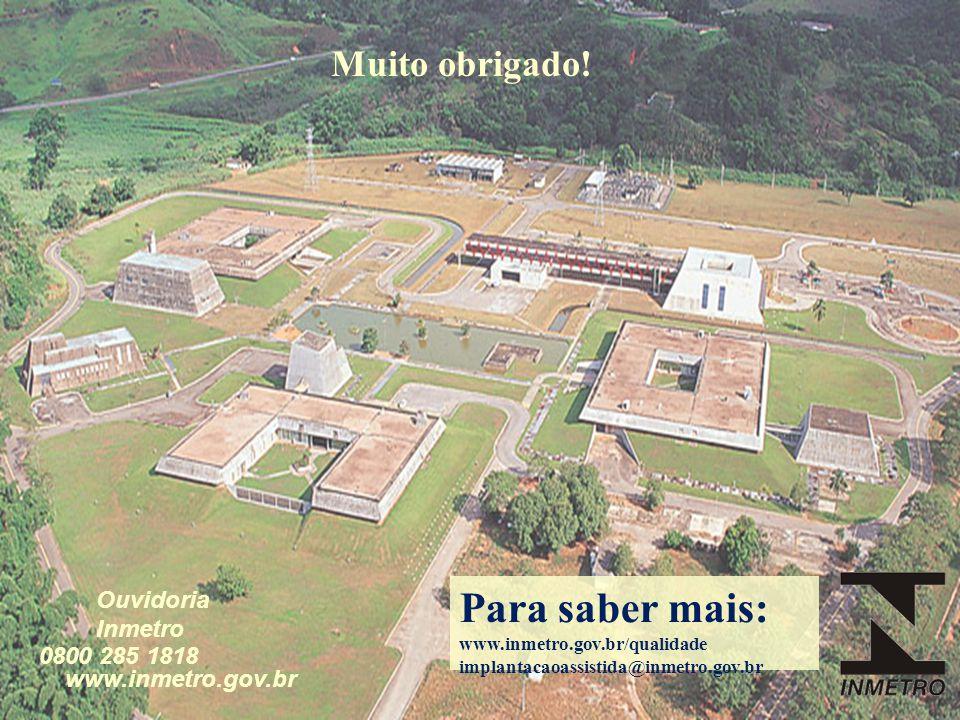 www.inmetro.gov.br Ouvidoria Inmetro 0800 285 1818 Muito obrigado! Para saber mais: www.inmetro.gov.br/qualidade implantacaoassistida@inmetro.gov.br