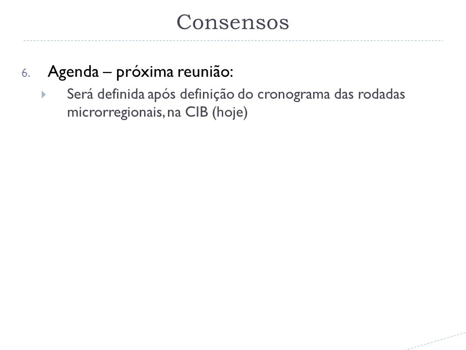 6. Agenda – próxima reunião: Será definida após definição do cronograma das rodadas microrregionais, na CIB (hoje) Consensos