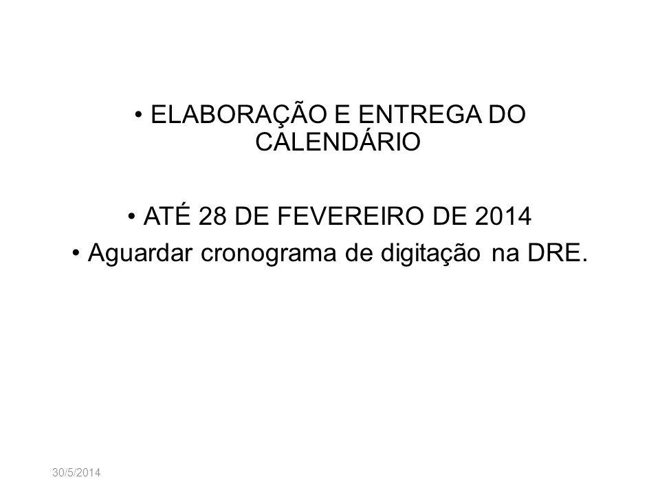 30/5/2014 ELABORAÇÃO E ENTREGA DO CALENDÁRIO ATÉ 28 DE FEVEREIRO DE 2014 Aguardar cronograma de digitação na DRE.