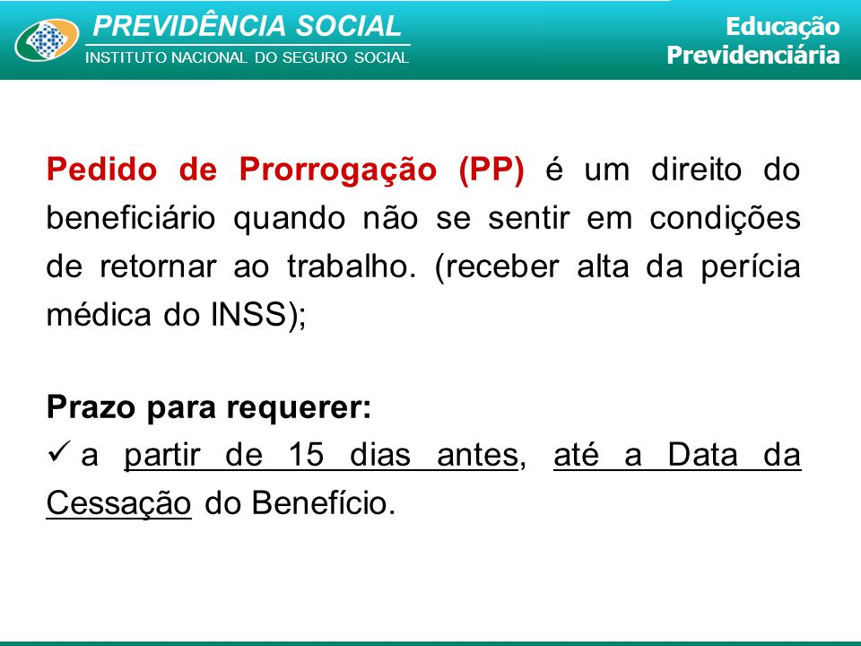 PREVIDÊNCIA SOCIAL INSTITUTO NACIONAL DO SEGURO SOCIAL Educação Previdenciária Pedido de Prorrogação (PP) é um direito do beneficiário quando não se s