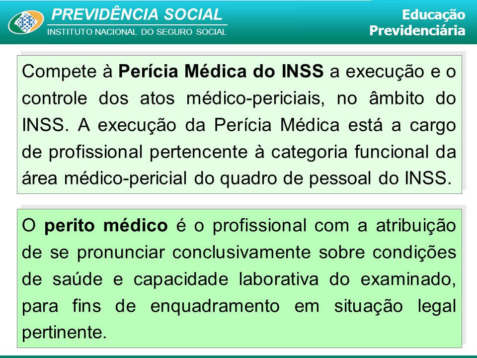 PREVIDÊNCIA SOCIAL INSTITUTO NACIONAL DO SEGURO SOCIAL Educação Previdenciária Compete à Perícia Médica do INSS a execução e o controle dos atos médic