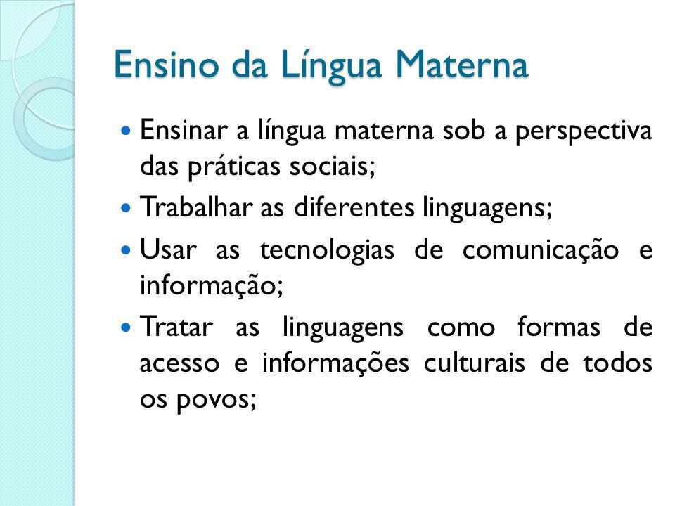 Ensino da Língua Materna Ensinar a língua materna sob a perspectiva das práticas sociais; Trabalhar as diferentes linguagens; Usar as tecnologias de c