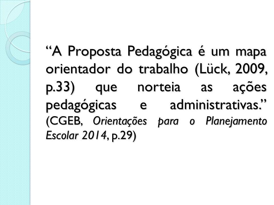 A Proposta Pedagógica é um mapa orientador do trabalho (Lück, 2009, p.33) que norteia as ações pedagógicas e administrativas. (CGEB, Orientações para