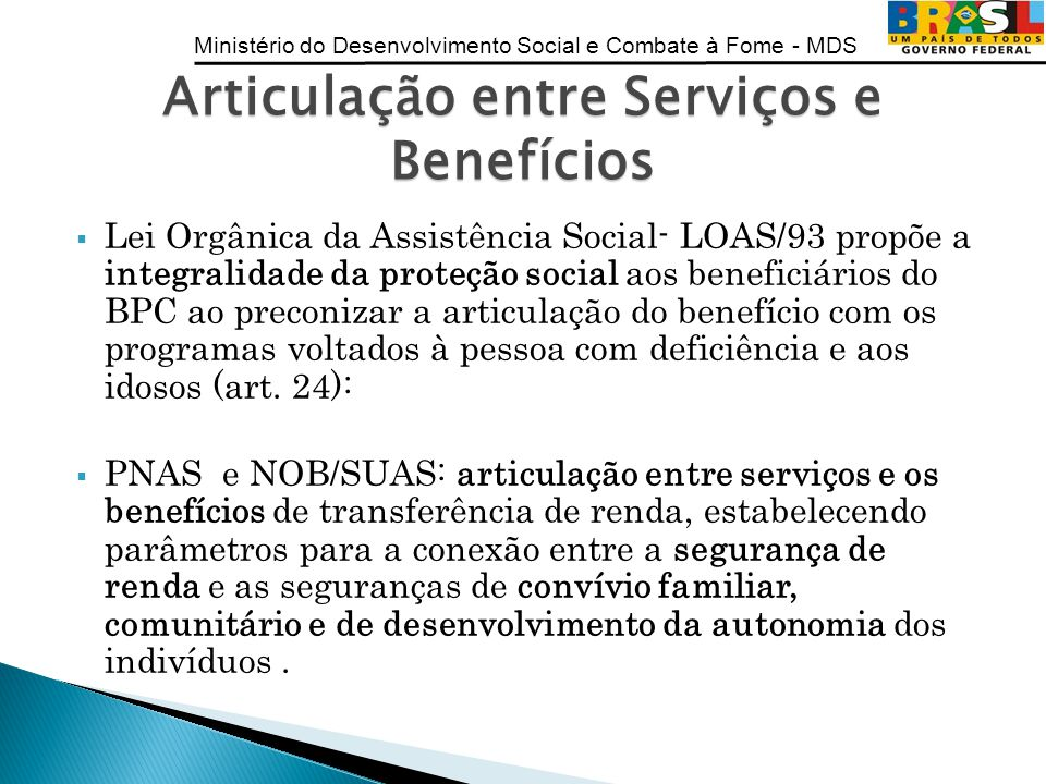 Ministério do Desenvolvimento Social e Combate à Fome - MDS Lei Orgânica da Assistência Social- LOAS/93 propõe a integralidade da proteção social aos