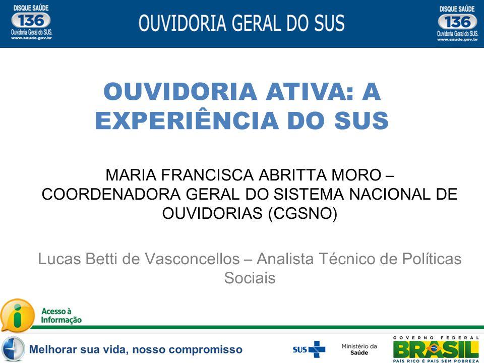 OUVIDORIA ATIVA: A EXPERIÊNCIA DO SUS MARIA FRANCISCA ABRITTA MORO – COORDENADORA GERAL DO SISTEMA NACIONAL DE OUVIDORIAS (CGSNO) Lucas Betti de Vasco
