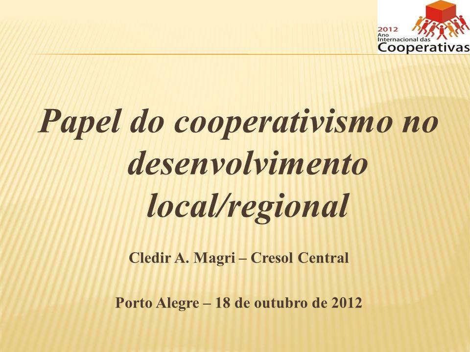 Papel do cooperativismo no desenvolvimento local/regional Cledir A. Magri – Cresol Central Porto Alegre – 18 de outubro de 2012