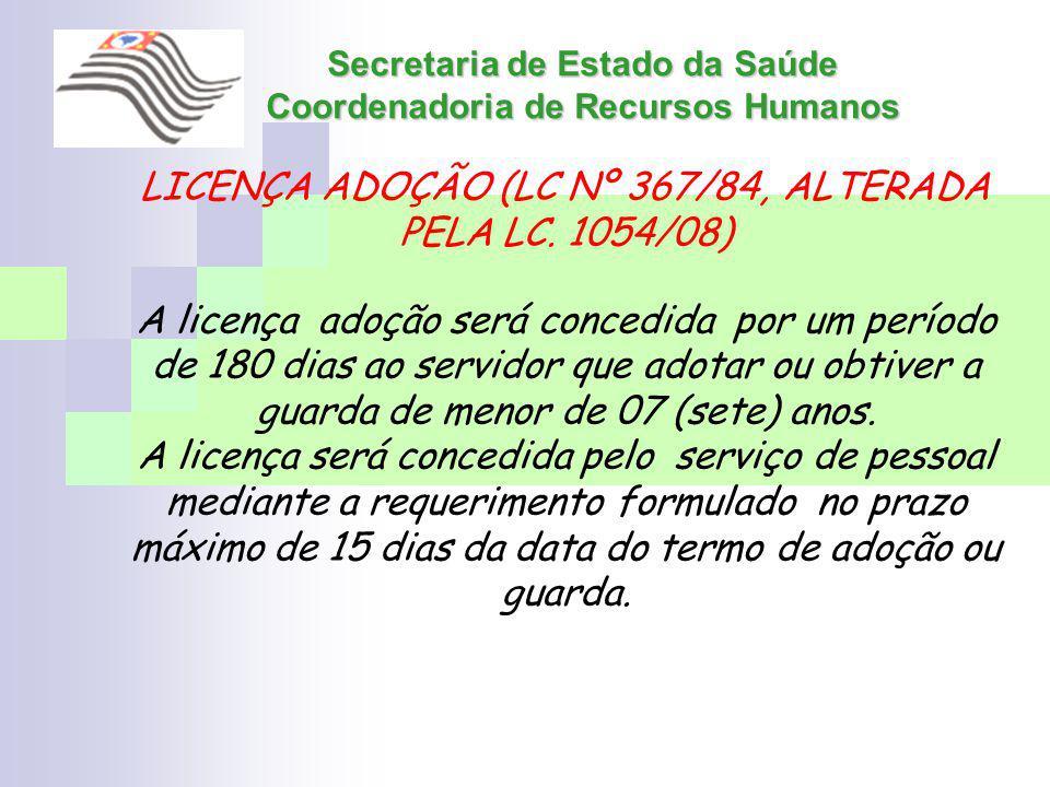 Secretaria de Estado da Saúde Coordenadoria de Recursos Humanos LICENÇA ADOÇÃO (LC Nº 367/84, ALTERADA PELA LC. 1054/08) A licença adoção será concedi