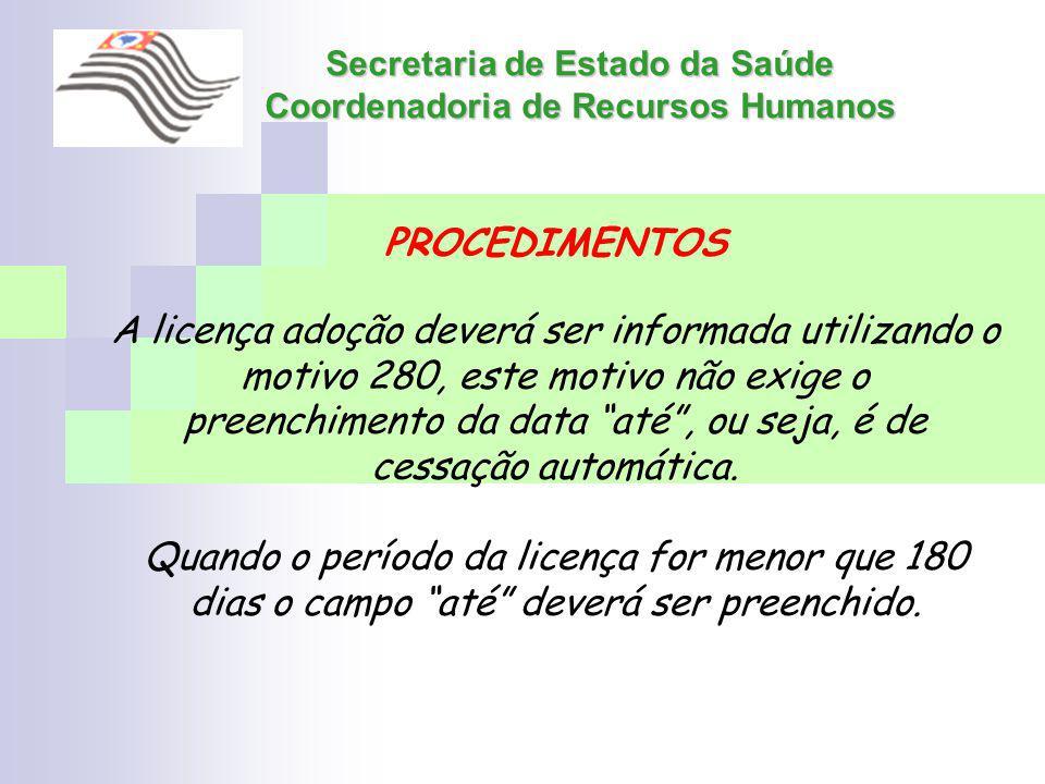 Secretaria de Estado da Saúde Coordenadoria de Recursos Humanos PROCEDIMENTOS A licença adoção deverá ser informada utilizando o motivo 280, este moti