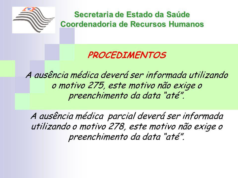 Secretaria de Estado da Saúde Coordenadoria de Recursos Humanos PROCEDIMENTOS A ausência médica deverá ser informada utilizando o motivo 275, este mot