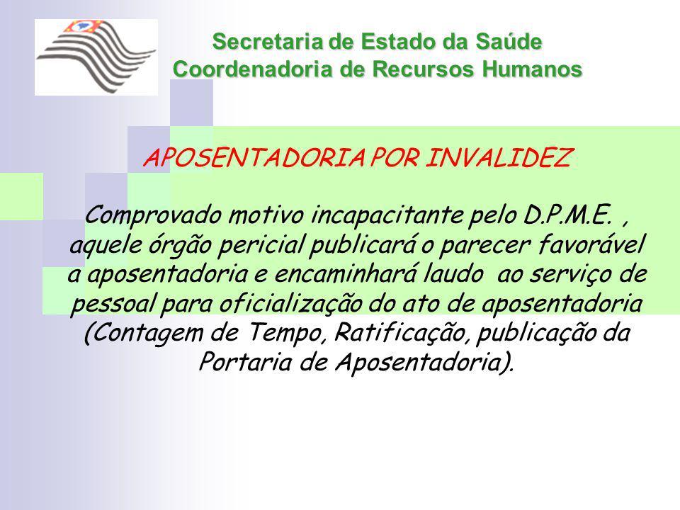 Secretaria de Estado da Saúde Coordenadoria de Recursos Humanos APOSENTADORIA POR INVALIDEZ Comprovado motivo incapacitante pelo D.P.M.E., aquele órgã