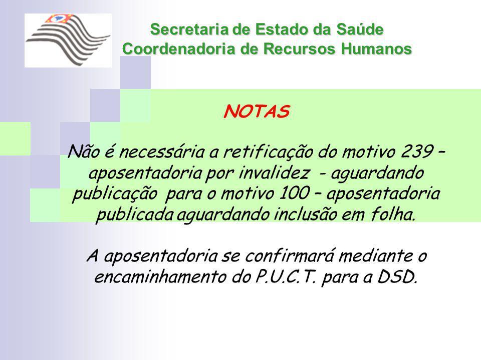 Secretaria de Estado da Saúde Coordenadoria de Recursos Humanos NOTAS Não é necessária a retificação do motivo 239 – aposentadoria por invalidez - agu