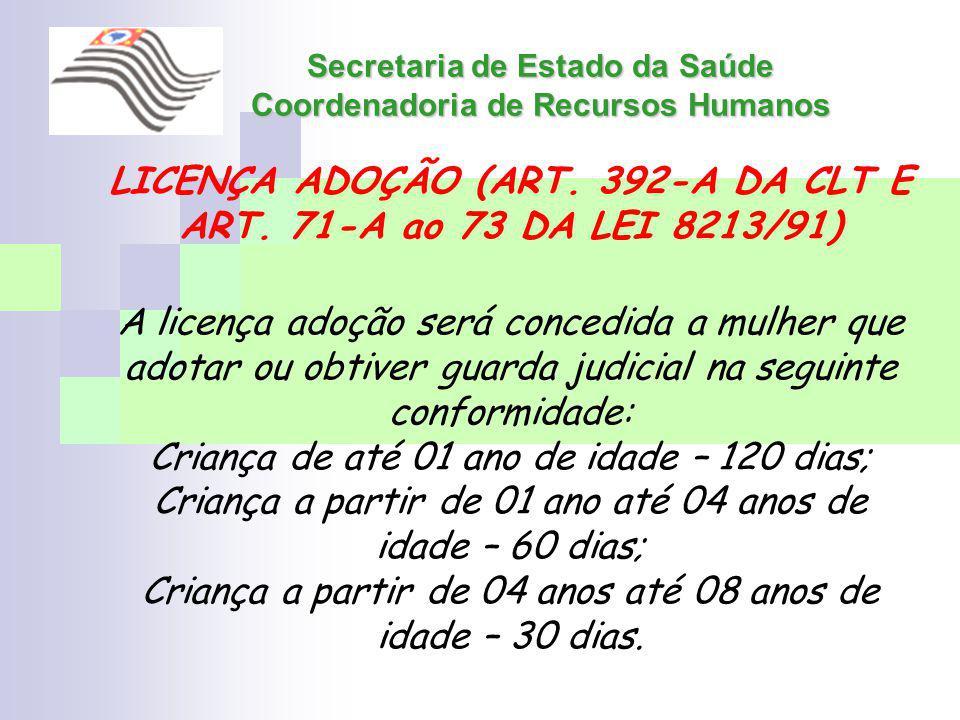 Secretaria de Estado da Saúde Coordenadoria de Recursos Humanos LICENÇA ADOÇÃO (ART. 392-A DA CLT E ART. 71-A ao 73 DA LEI 8213/91) A licença adoção s