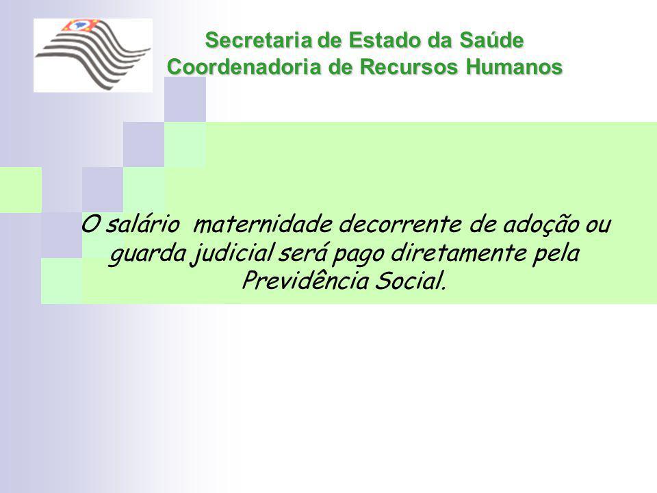 Secretaria de Estado da Saúde Coordenadoria de Recursos Humanos O salário maternidade decorrente de adoção ou guarda judicial será pago diretamente pe
