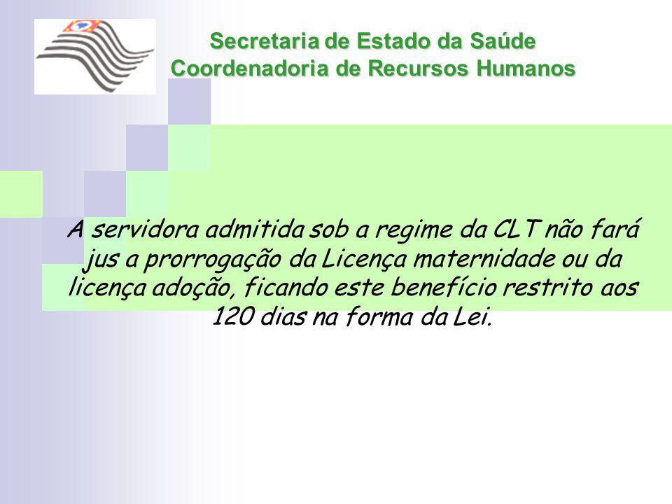 Secretaria de Estado da Saúde Coordenadoria de Recursos Humanos A servidora admitida sob a regime da CLT não fará jus a prorrogação da Licença materni