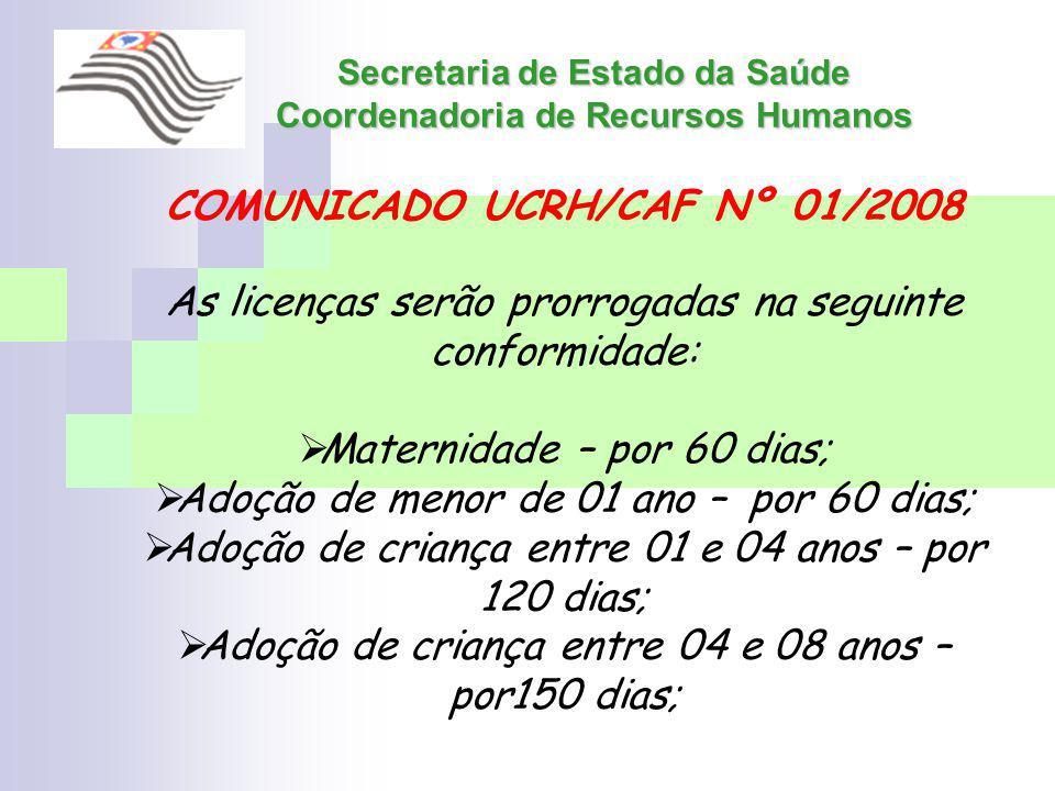 Secretaria de Estado da Saúde Coordenadoria de Recursos Humanos COMUNICADO UCRH/CAF Nº 01/2008 As licenças serão prorrogadas na seguinte conformidade: