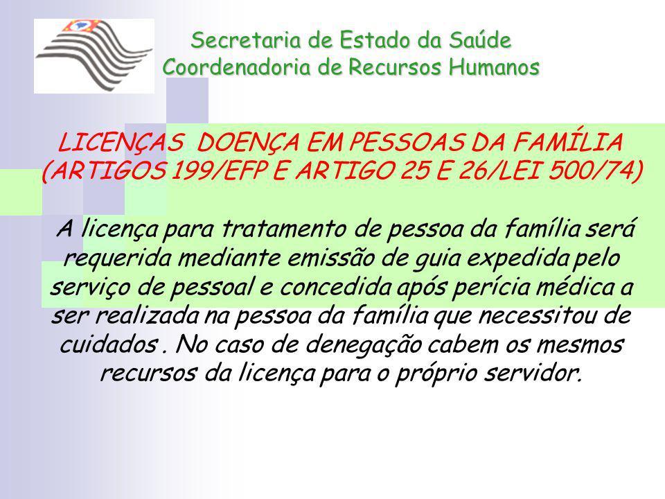 Secretaria de Estado da Saúde Coordenadoria de Recursos Humanos LICENÇAS DOENÇA EM PESSOAS DA FAMÍLIA (ARTIGOS 199/EFP E ARTIGO 25 E 26/LEI 500/74) A