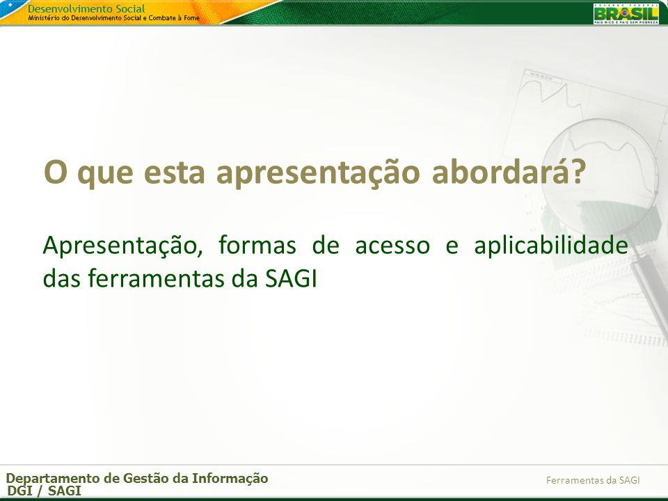 Departamento de Gestão da Informação DGI / SAGI Ferramentas da SAGI O que esta apresentação abordará? Apresentação, formas de acesso e aplicabilidade