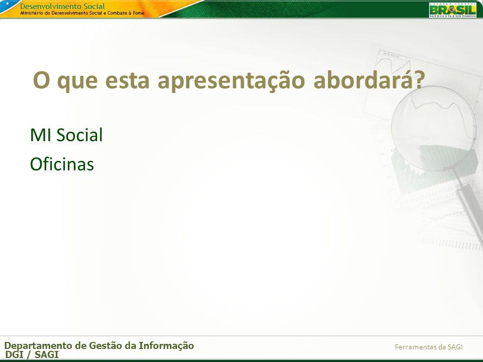 Departamento de Gestão da Informação DGI / SAGI Ferramentas da SAGI O que esta apresentação abordará? MI Social Oficinas