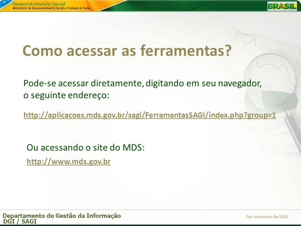 Departamento de Gestão da Informação DGI / SAGI Ferramentas da SAGI http://aplicacoes.mds.gov.br/sagi/FerramentasSAGI/index.php?group=1 Pode-se acessa