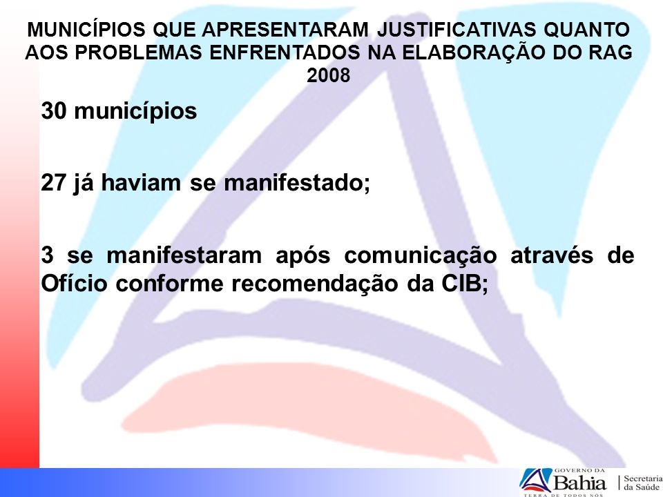 30 municípios 27 já haviam se manifestado; 3 se manifestaram após comunicação através de Ofício conforme recomendação da CIB; MUNICÍPIOS QUE APRESENTARAM JUSTIFICATIVAS QUANTO AOS PROBLEMAS ENFRENTADOS NA ELABORAÇÃO DO RAG 2008