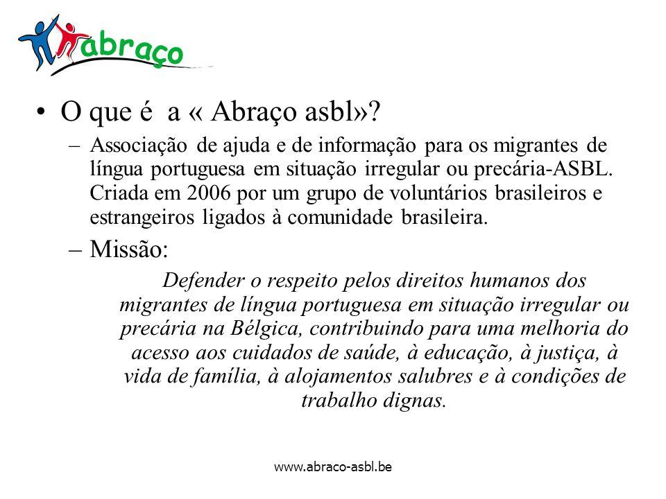 www.abraco-asbl.be O que é a « Abraço asbl»? –Associação de ajuda e de informação para os migrantes de língua portuguesa em situação irregular ou prec