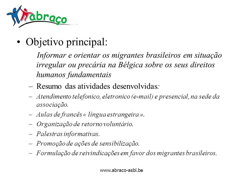 www.abraco-asbl.be Objetivo principal: Informar e orientar os migrantes brasileiros em situação irregular ou precária na Bélgica sobre os seus direito