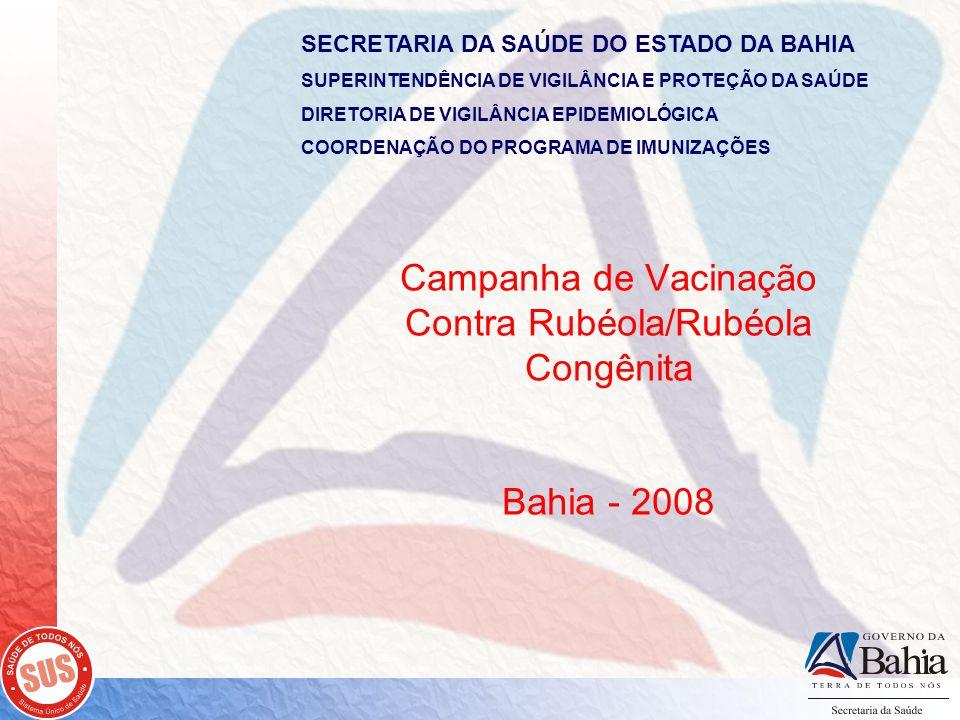 SECRETARIA DA SAÚDE DO ESTADO DA BAHIA SUPERINTENDÊNCIA DE VIGILÂNCIA E PROTEÇÃO DA SAÚDE DIRETORIA DE VIGILÂNCIA EPIDEMIOLÓGICA COORDENAÇÃO DO PROGRAMA DE IMUNIZAÇÕES Campanha de Vacinação Contra Rubéola/Rubéola Congênita Bahia - 2008