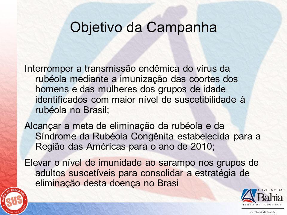Objetivo da Campanha Interromper a transmissão endêmica do vírus da rubéola mediante a imunização das coortes dos homens e das mulheres dos grupos de idade identificados com maior nível de suscetibilidade à rubéola no Brasil; Alcançar a meta de eliminação da rubéola e da Síndrome da Rubéola Congênita estabelecida para a Região das Américas para o ano de 2010; Elevar o nível de imunidade ao sarampo nos grupos de adultos suscetíveis para consolidar a estratégia de eliminação desta doença no Brasi
