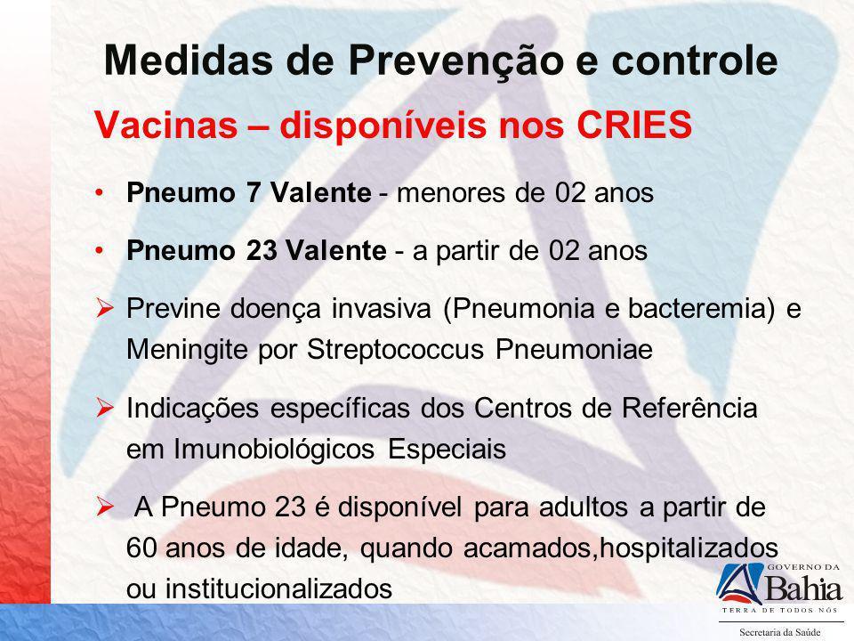 Medidas de Prevenção e controle Vacinas – disponíveis nos CRIES Conjugada C: Polissacarídeo de meningococo-C conjugado ao toxóide tetânico (a partir de 2 meses); Não é indicada na rotina; Disponível nos Centros de Referência em Imunobiológicos Especiais; Específicas para o sorogrupo C.