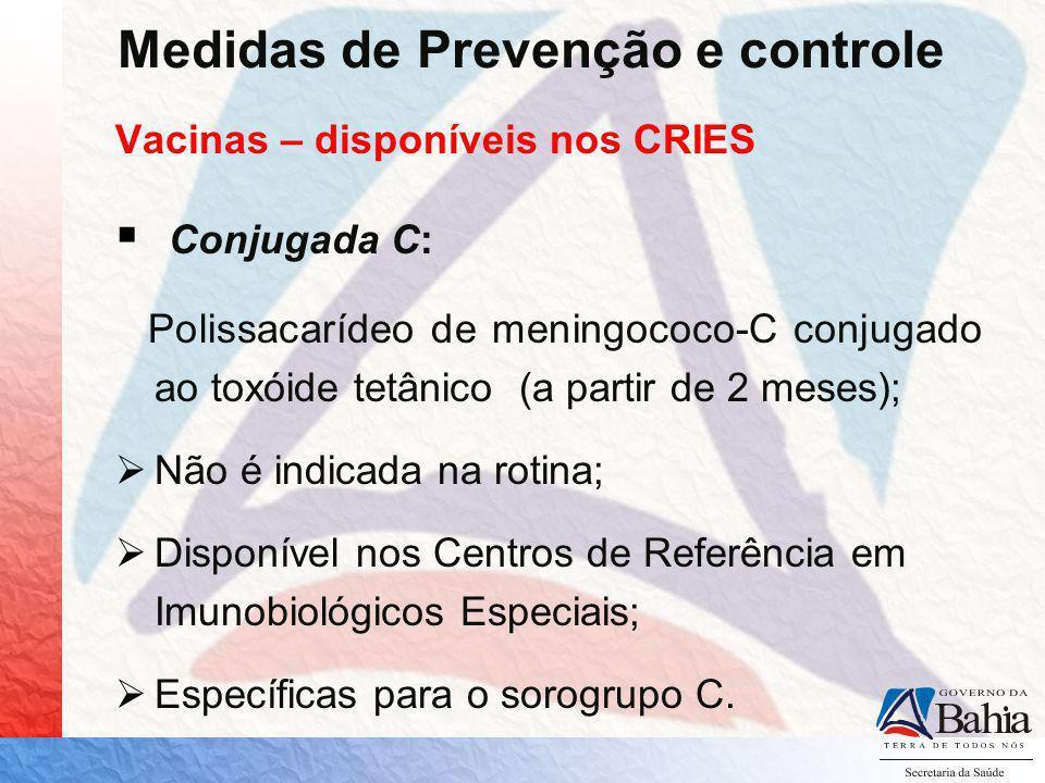 Medidas de Prevenção e controle Vacinas – disponíveis nos CRIES Conjugada C: Polissacarídeo de meningococo-C conjugado ao toxóide tetânico (a partir d