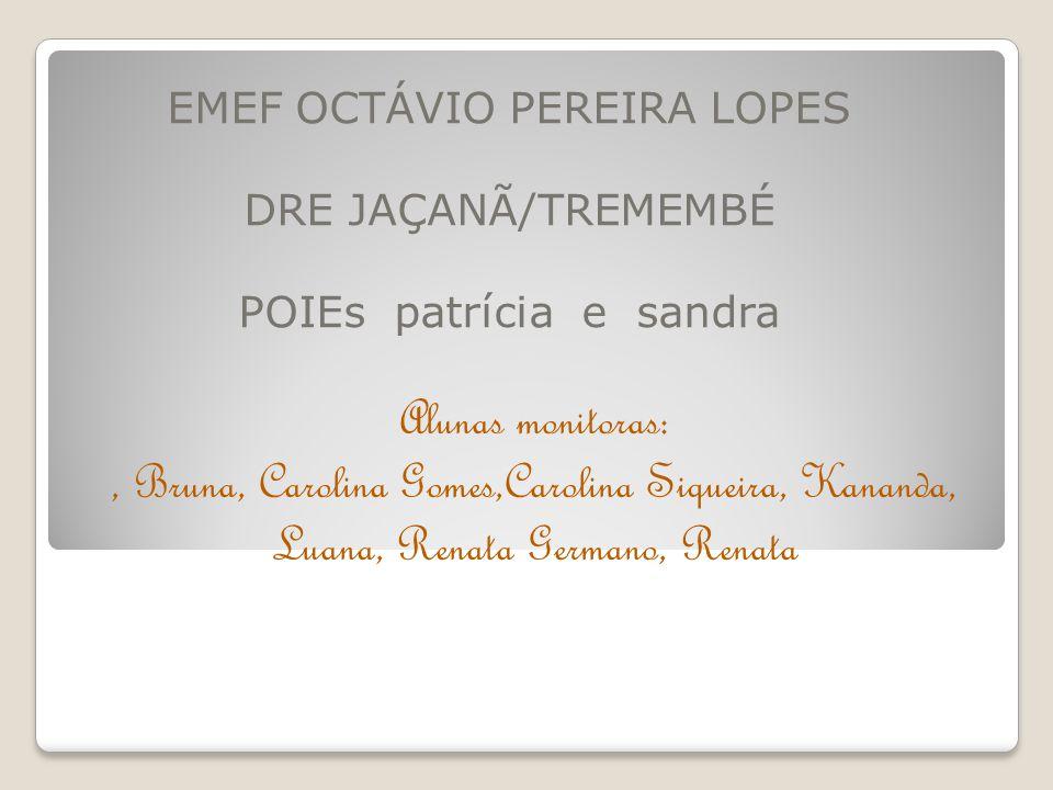 EMEF OCTÁVIO PEREIRA LOPES DRE JAÇANÃ/TREMEMBÉ POIEs patrícia e sandra Alunas monitoras:, Bruna, Carolina Gomes,Carolina Siqueira, Kananda, Luana, Ren