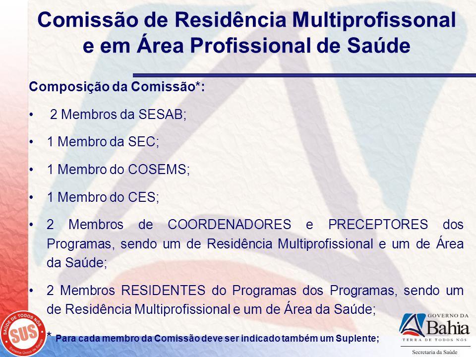 Comissão de Residência Multiprofissonal e em Área Profissional de Saúde Composição da Comissão*: 2 Membros da SESAB; 1 Membro da SEC; 1 Membro do COSEMS; 1 Membro do CES; 2 Membros de COORDENADORES e PRECEPTORES dos Programas, sendo um de Residência Multiprofissional e um de Área da Saúde; 2 Membros RESIDENTES do Programas dos Programas, sendo um de Residência Multiprofissional e um de Área da Saúde; * Para cada membro da Comissão deve ser indicado também um Suplente;