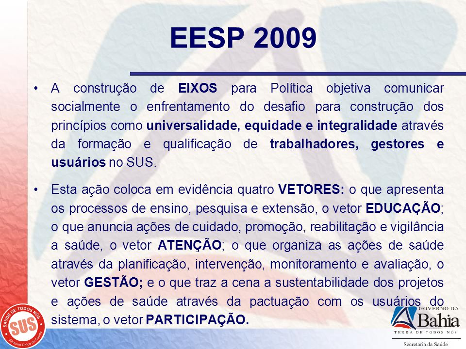 EESP 2009 A construção de EIXOS para Política objetiva comunicar socialmente o enfrentamento do desafio para construção dos princípios como universalidade, equidade e integralidade através da formação e qualificação de trabalhadores, gestores e usuários no SUS.