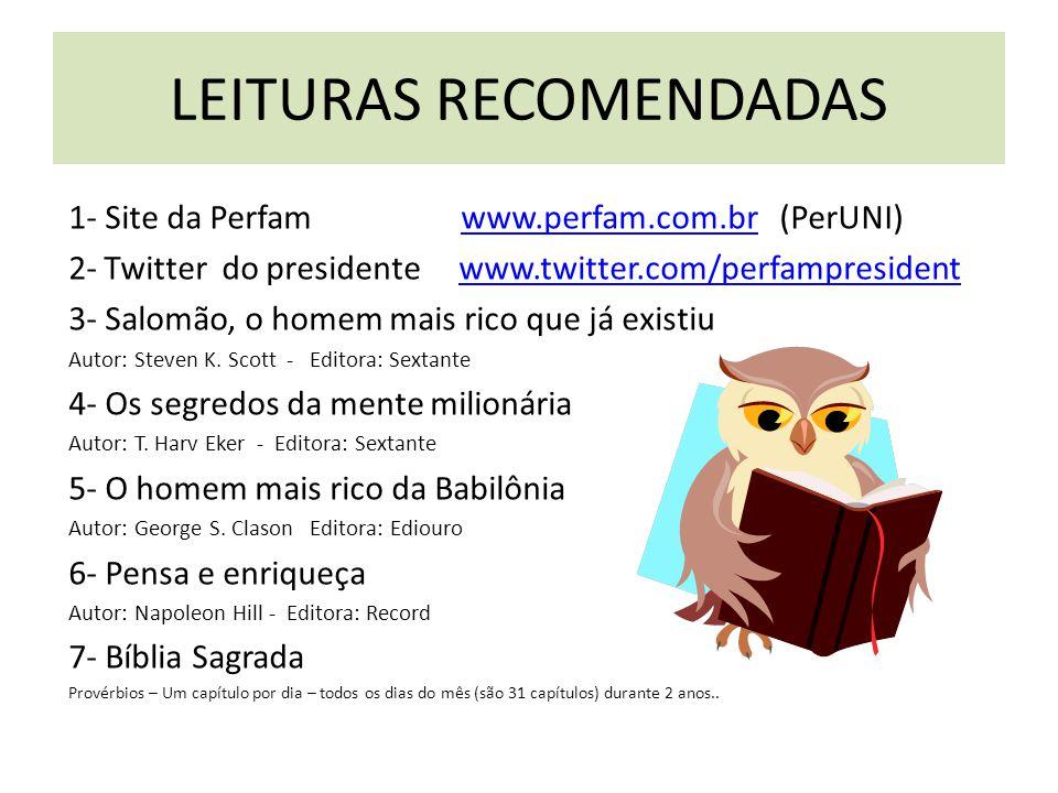 LEITURAS RECOMENDADAS 1- Site da Perfam www.perfam.com.br (PerUNI) www.perfam.com.br 2- Twitter do presidente www.twitter.com/perfampresidentwww.twitter.com/perfampresident 3- Salomão, o homem mais rico que já existiu Autor: Steven K.