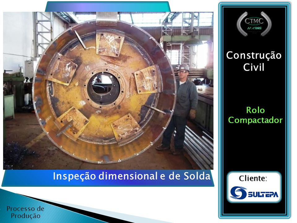 Processo de Produção Construção Civil RoloCompactador Cliente: Inspeção dimensional e de Solda