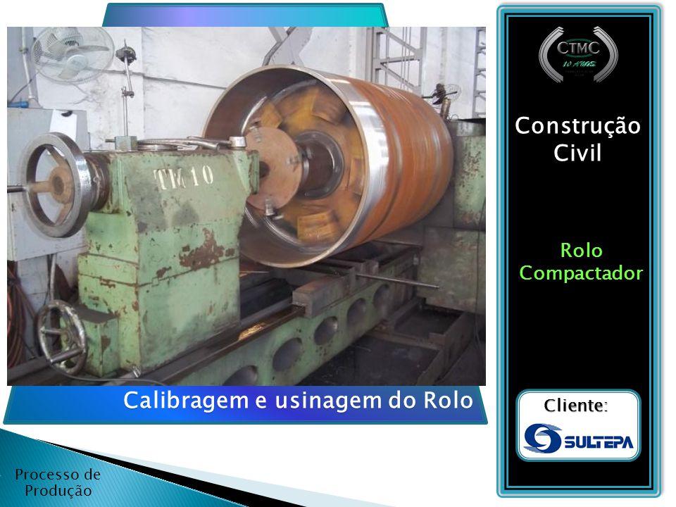 Processo de Produção Construção Civil RoloCompactador Cliente: Calibragem e usinagem do Rolo