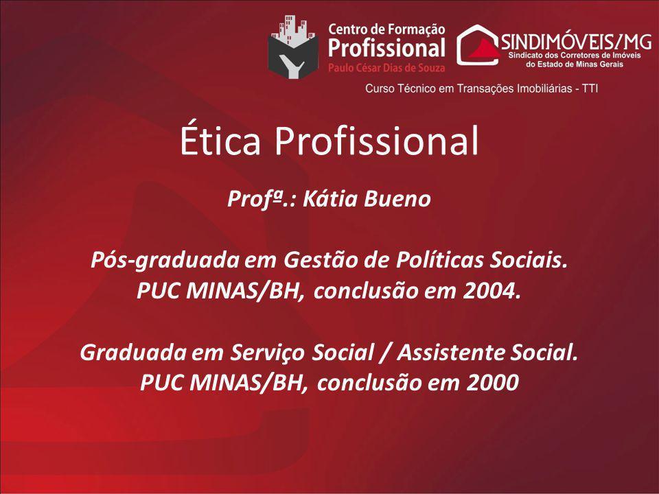 Ética Profissional Profª.: Kátia Bueno Pós-graduada em Gestão de Políticas Sociais. PUC MINAS/BH, conclusão em 2004. Graduada em Serviço Social / Assi