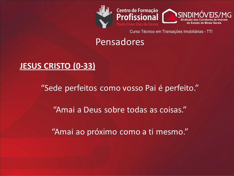 Pensadores JESUS CRISTO (0-33) Sede perfeitos como vosso Pai é perfeito. Amai a Deus sobre todas as coisas. Amai ao próximo como a ti mesmo.