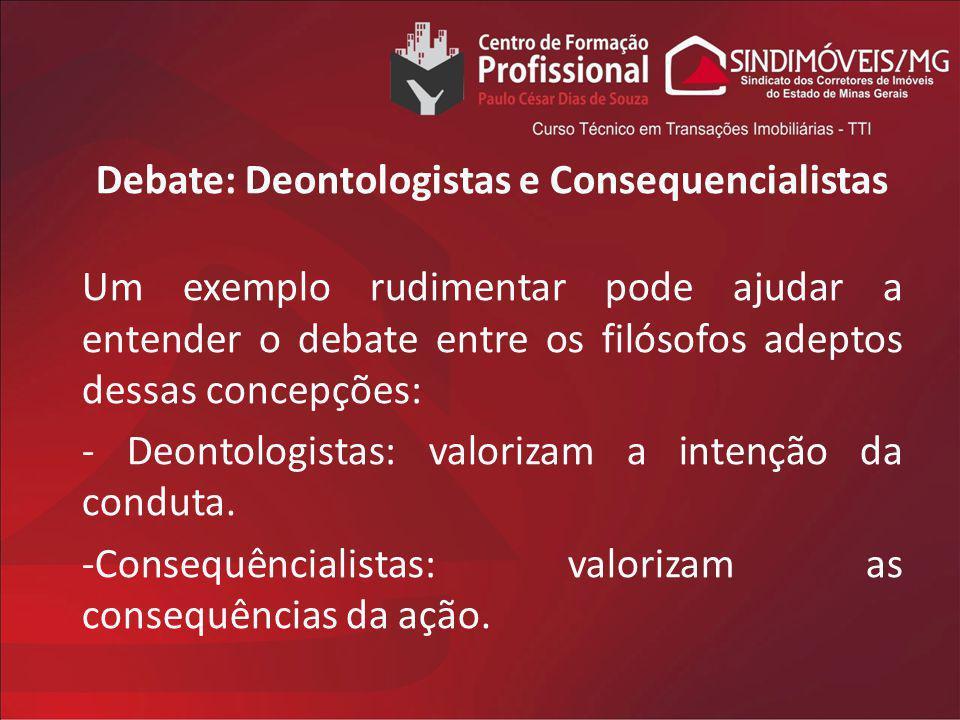 Debate: Deontologistas e Consequencialistas Um exemplo rudimentar pode ajudar a entender o debate entre os filósofos adeptos dessas concepções: - Deon