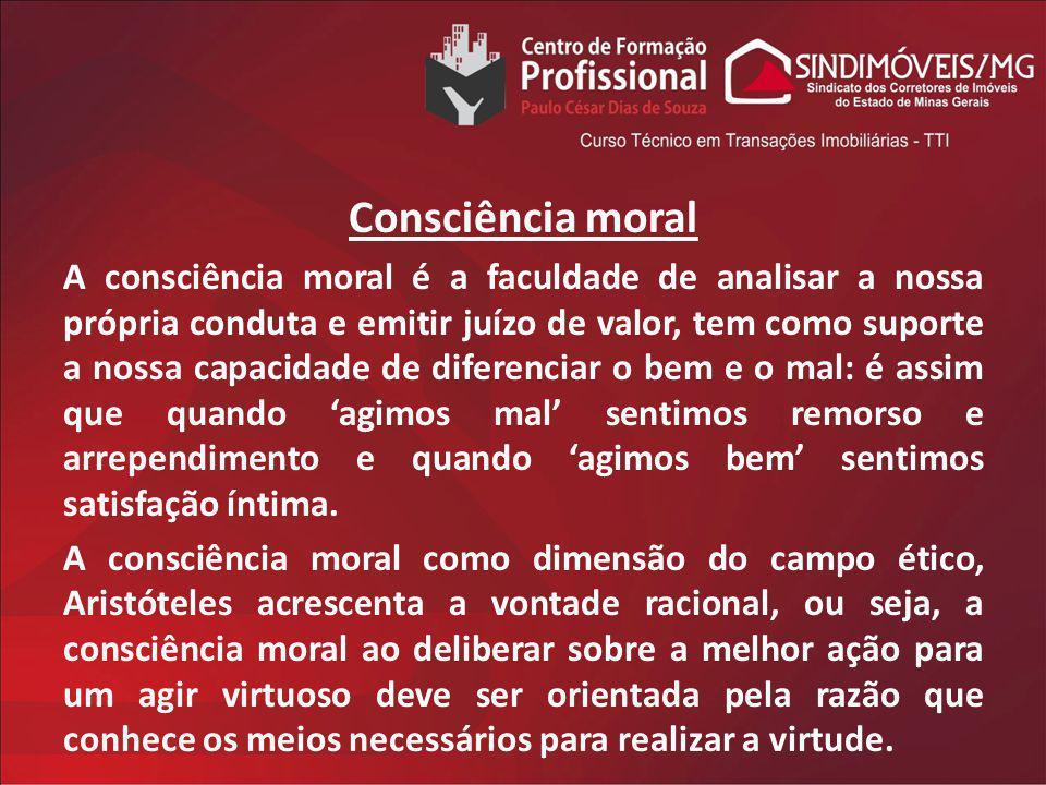 Consciência moral A consciência moral é a faculdade de analisar a nossa própria conduta e emitir juízo de valor, tem como suporte a nossa capacidade d