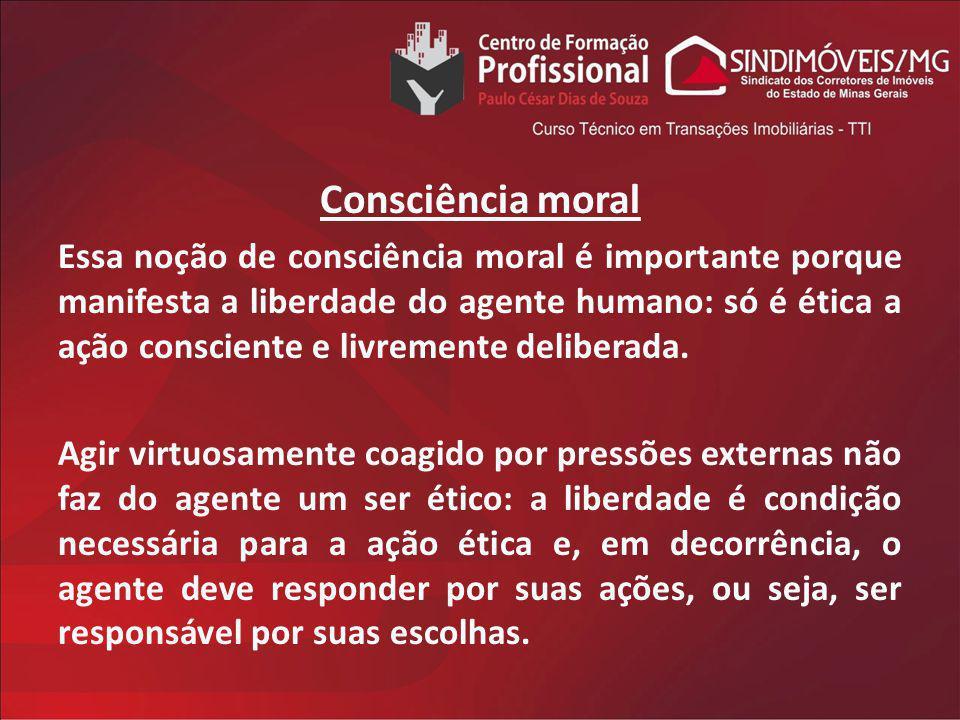 Consciência moral Essa noção de consciência moral é importante porque manifesta a liberdade do agente humano: só é ética a ação consciente e livrement