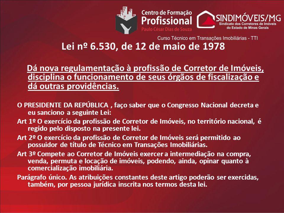 Lei nº 6.530, de 12 de maio de 1978 Dá nova regulamentação à profissão de Corretor de Imóveis, disciplina o funcionamento de seus órgãos de fiscalizaç
