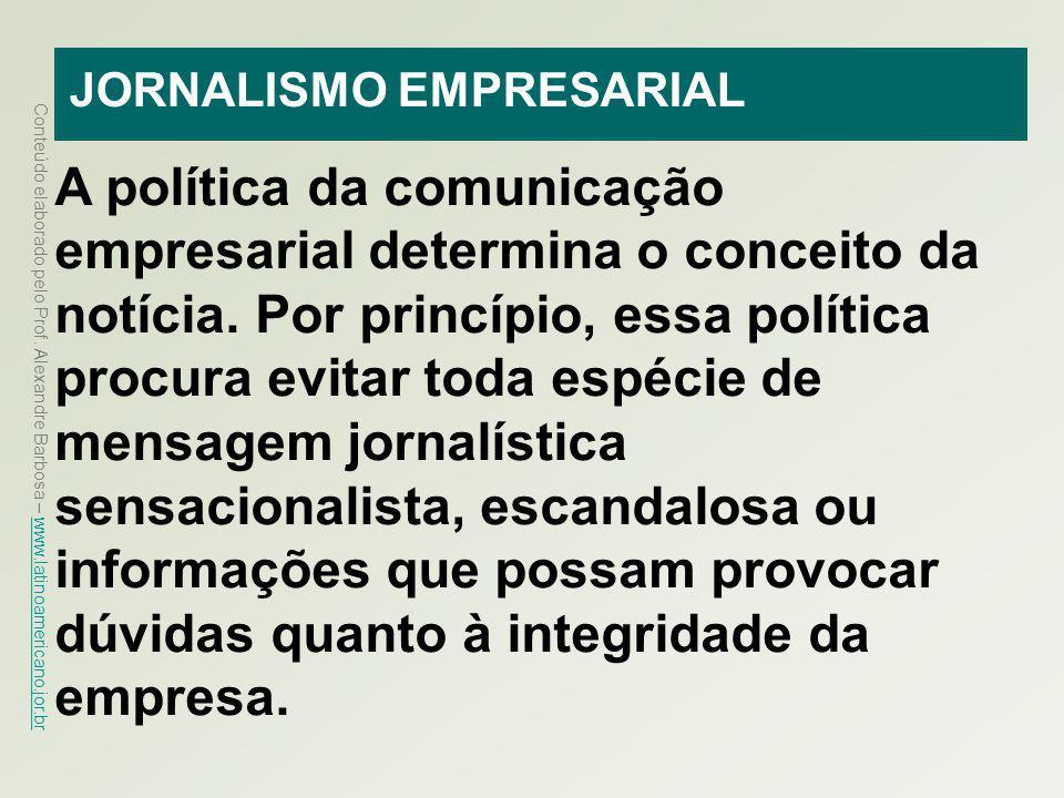Conteúdo elaborado pelo Prof. Alexandre Barbosa – www.latinoamericano.jor.br www.latinoamericano.jor.br JORNALISMO EMPRESARIAL A política da comunicaç