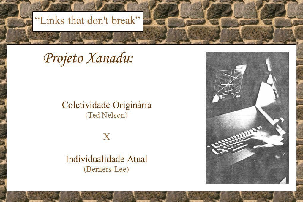 Links that don t break Projeto Xanadu: Coletividade Originária (Ted Nelson) X Individualidade Atual (Berners-Lee)