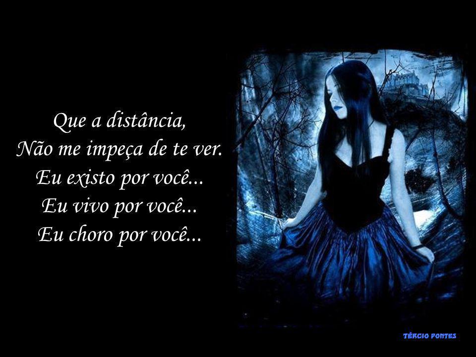Que a distância, Não me impeça de te ver.Eu existo por você...