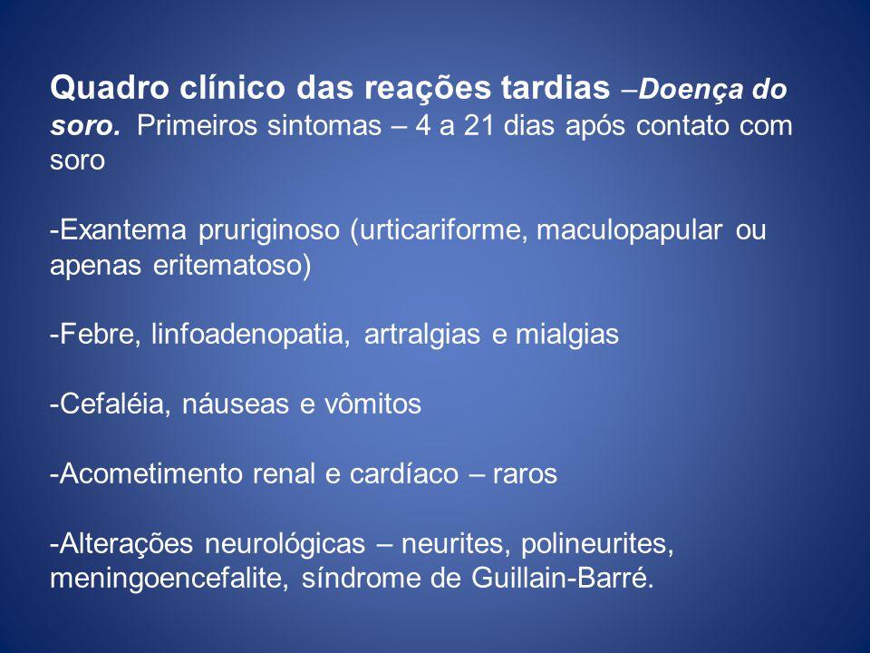 Quadro clínico das reações tardias –Doença do soro. Primeiros sintomas – 4 a 21 dias após contato com soro -Exantema pruriginoso (urticariforme, macul