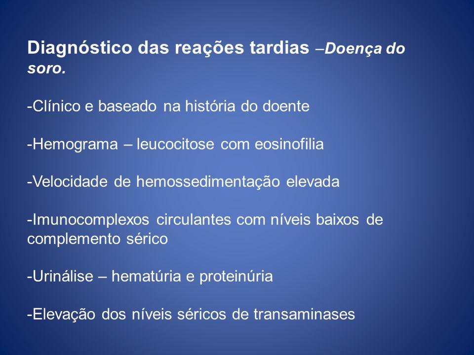 Diagnóstico das reações tardias –Doença do soro. -Clínico e baseado na história do doente -Hemograma – leucocitose com eosinofilia -Velocidade de hemo