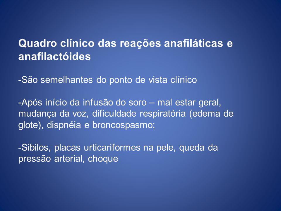 Quadro clínico das reações anafiláticas e anafilactóides -São semelhantes do ponto de vista clínico -Após início da infusão do soro – mal estar geral,
