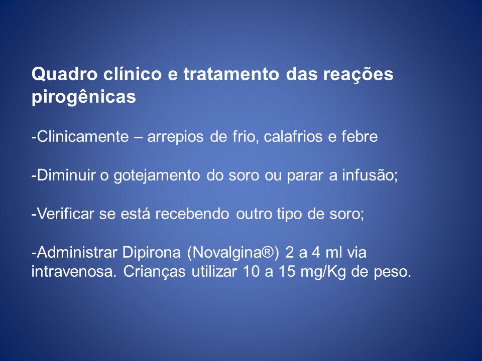 Quadro clínico e tratamento das reações pirogênicas -Clinicamente – arrepios de frio, calafrios e febre -Diminuir o gotejamento do soro ou parar a inf