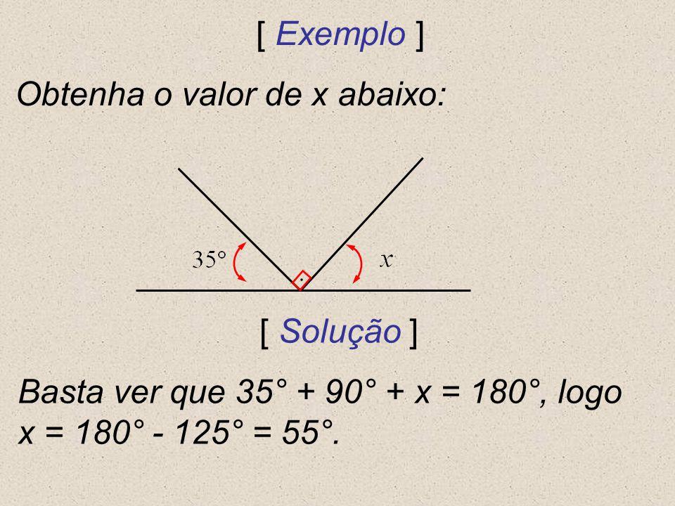 [ Exemplo ] Obtenha o valor de x abaixo: [ Solução ] Basta ver que 35° + 90° + x = 180°, logo x = 180° - 125° = 55°.